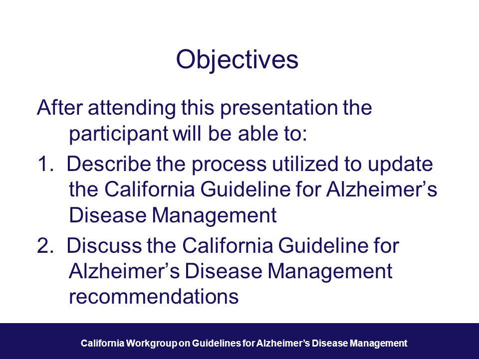 3 California Workgroup on Guidelines for Alzheimer's Disease Management Objectives After attending this presentation the participant will be able to: 1.