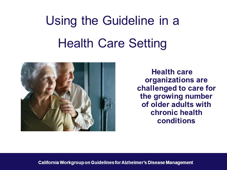 36 California Workgroup on Guidelines for Alzheimer's Disease Management Using the Guideline in a Health Care Setting Health care organizations are challenged to care for the growing number of older adults with chronic health conditions