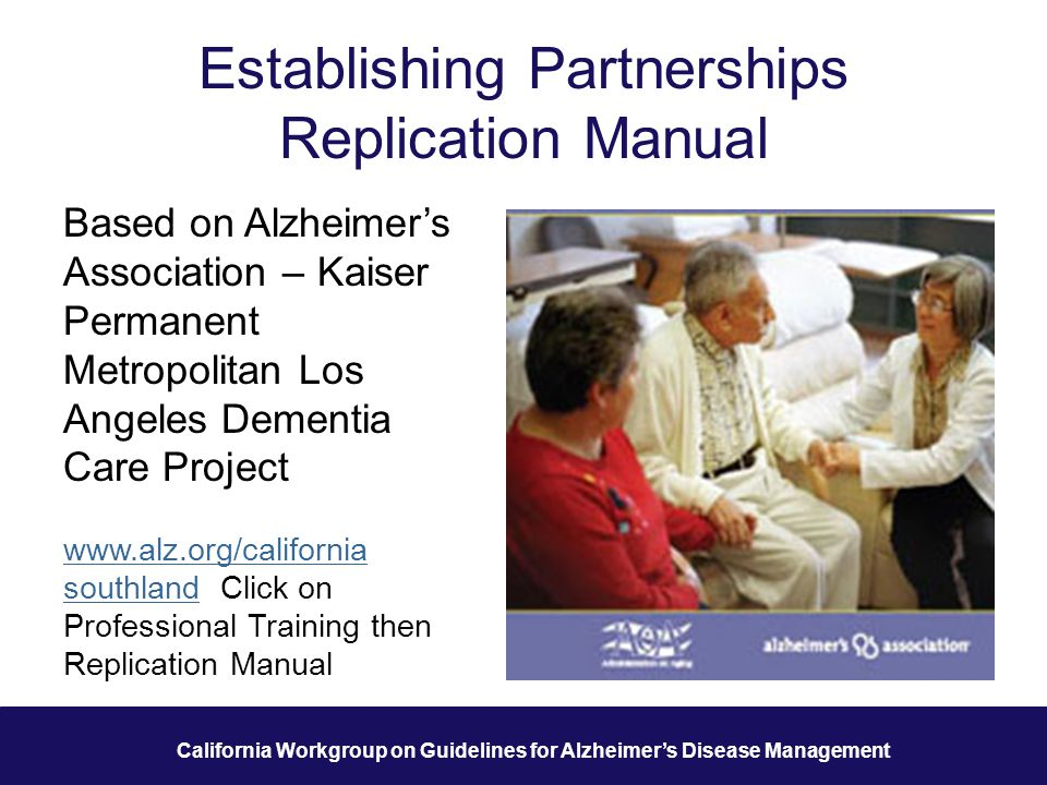 37 California Workgroup on Guidelines for Alzheimer's Disease Management Establishing Partnerships Replication Manual Based on Alzheimer's Association – Kaiser Permanent Metropolitan Los Angeles Dementia Care Project www.alz.org/california southlandsouthland Click on Professional Training then Replication Manual