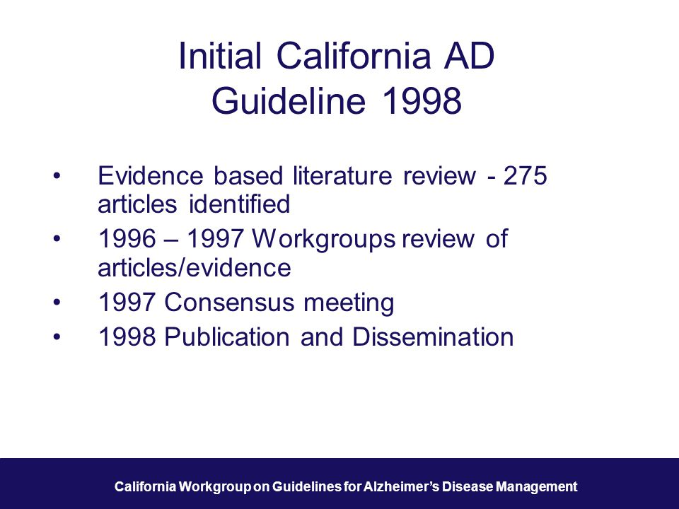 7 California Workgroup on Guidelines for Alzheimer's Disease Management Initial California AD Guideline 1998 Evidence based literature review - 275 articles identified 1996 – 1997 Workgroups review of articles/evidence 1997 Consensus meeting 1998 Publication and Dissemination