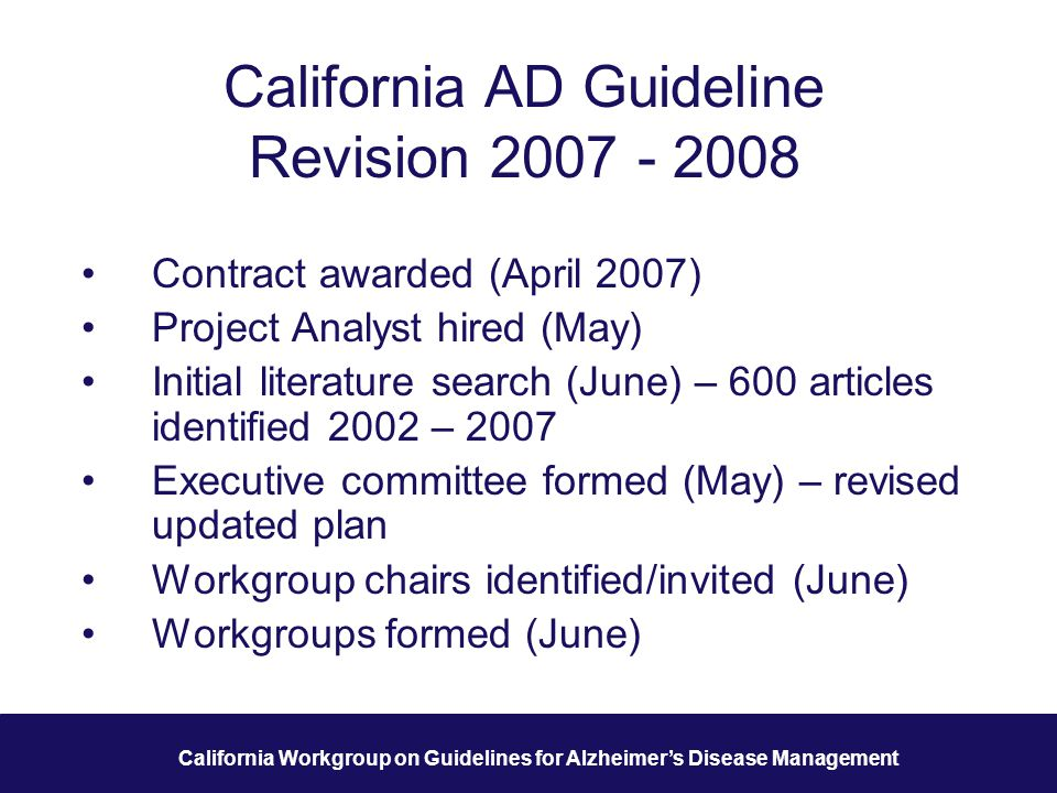 9 California Workgroup on Guidelines for Alzheimer's Disease Management California AD Guideline Revision 2007 - 2008 Contract awarded (April 2007) Project Analyst hired (May) Initial literature search (June) – 600 articles identified 2002 – 2007 Executive committee formed (May) – revised updated plan Workgroup chairs identified/invited (June) Workgroups formed (June)