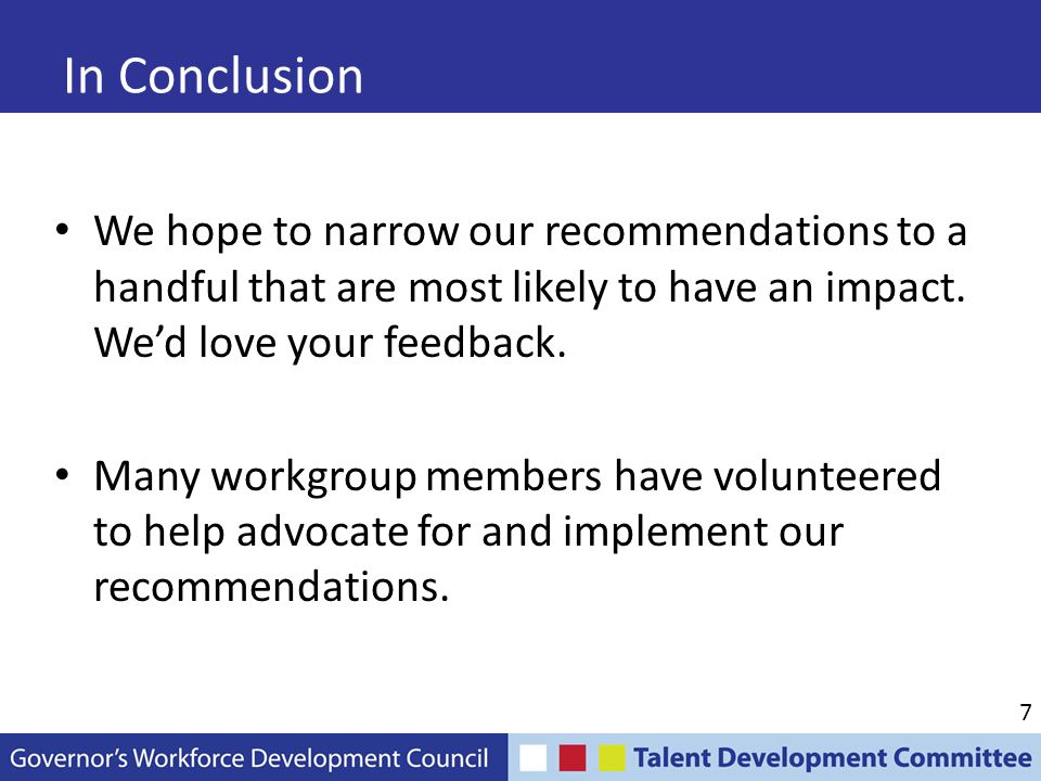 7 In Conclusion We hope to narrow our recommendations to a handful that are most likely to have an impact. We'd love your feedback. Many workgroup mem