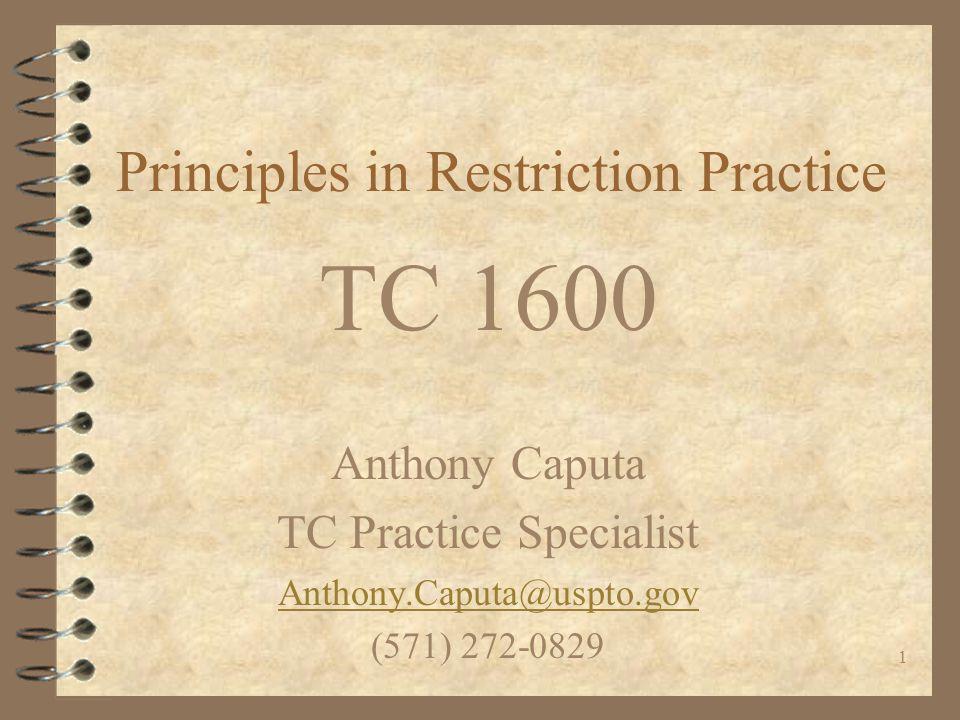 1 Principles in Restriction Practice TC 1600 Anthony Caputa TC Practice Specialist Anthony.Caputa@uspto.gov (571) 272-0829
