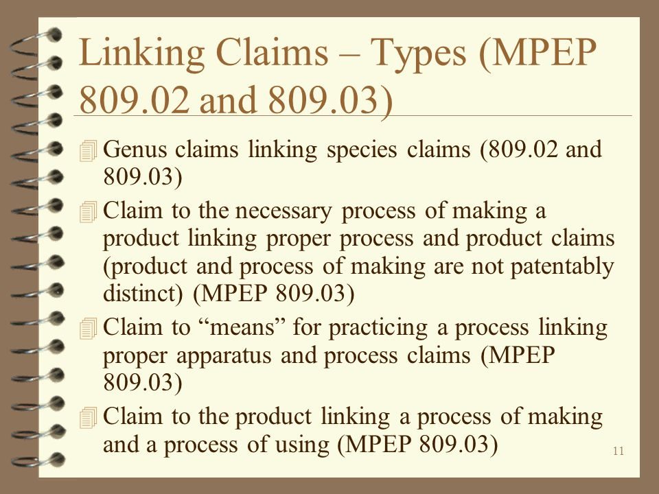 11 Linking Claims – Types (MPEP 809.02 and 809.03) 4 Genus claims linking species claims (809.02 and 809.03) 4 Claim to the necessary process of making a product linking proper process and product claims (product and process of making are not patentably distinct) (MPEP 809.03) 4 Claim to means for practicing a process linking proper apparatus and process claims (MPEP 809.03) 4 Claim to the product linking a process of making and a process of using (MPEP 809.03)
