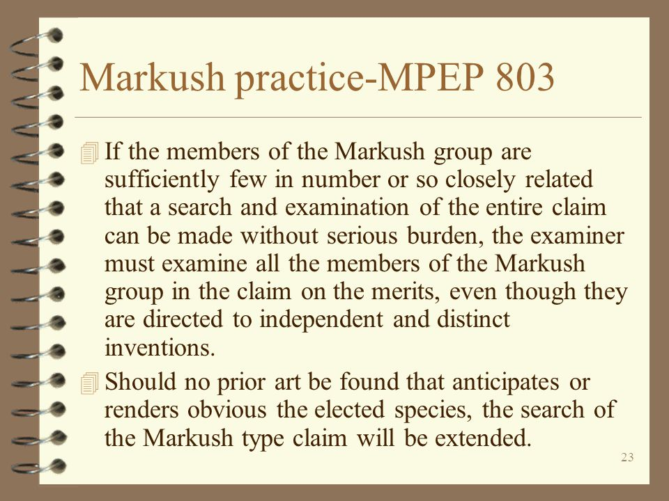 23 Markush practice-MPEP 803 4 If the members of the Markush group are sufficiently few in number or so closely related that a search and examination of the entire claim can be made without serious burden, the examiner must examine all the members of the Markush group in the claim on the merits, even though they are directed to independent and distinct inventions.