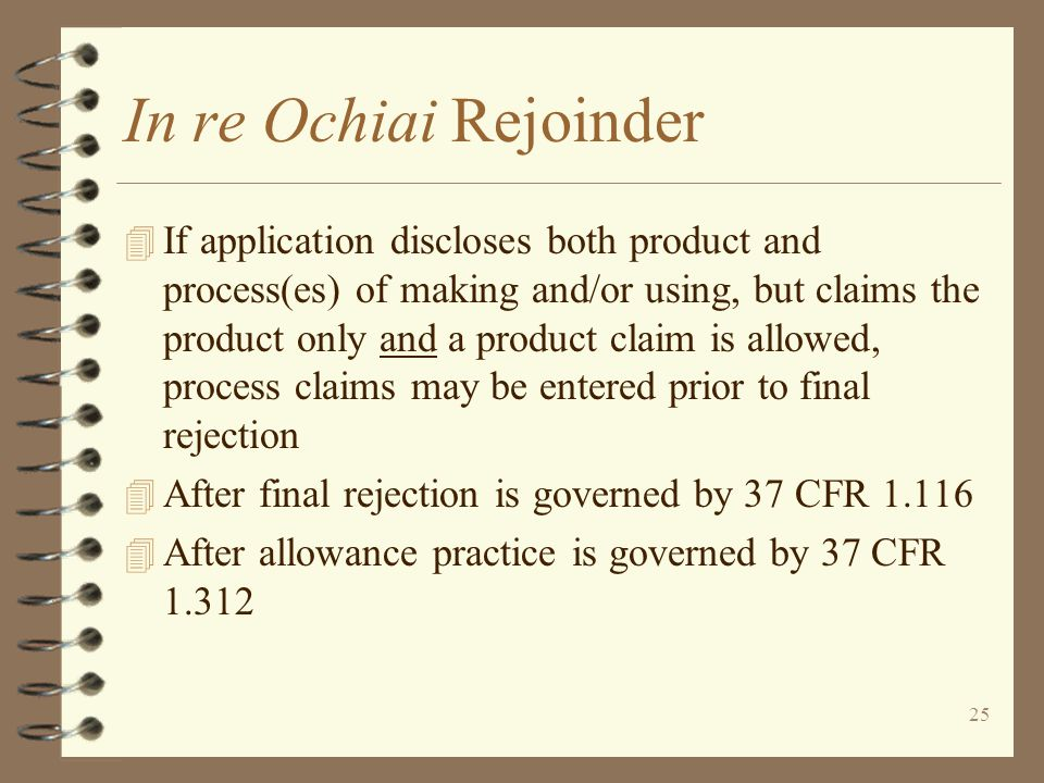 25 In re Ochiai Rejoinder 4 If application discloses both product and process(es) of making and/or using, but claims the product only and a product claim is allowed, process claims may be entered prior to final rejection 4 After final rejection is governed by 37 CFR 1.116 4 After allowance practice is governed by 37 CFR 1.312