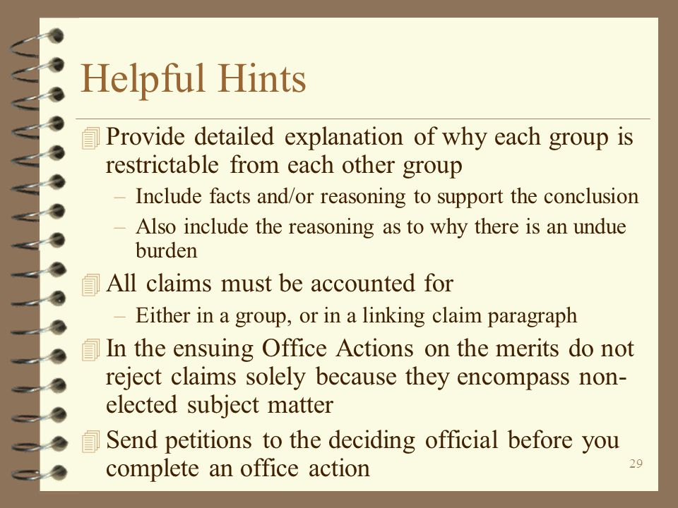 29 Helpful Hints 4 Provide detailed explanation of why each group is restrictable from each other group –Include facts and/or reasoning to support the conclusion –Also include the reasoning as to why there is an undue burden 4 All claims must be accounted for –Either in a group, or in a linking claim paragraph 4 In the ensuing Office Actions on the merits do not reject claims solely because they encompass non- elected subject matter 4 Send petitions to the deciding official before you complete an office action