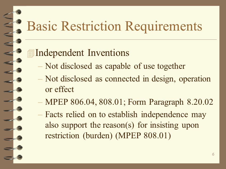 6 Basic Restriction Requirements 4 Independent Inventions –Not disclosed as capable of use together –Not disclosed as connected in design, operation or effect –MPEP 806.04, 808.01; Form Paragraph 8.20.02 –Facts relied on to establish independence may also support the reason(s) for insisting upon restriction (burden) (MPEP 808.01)