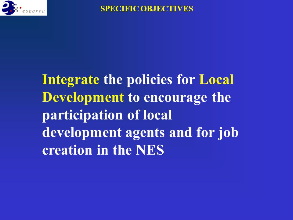 Integrate the policies for Local Development to encourage the participation of local development agents and for job creation in the NES SPECIFIC OBJECTIVES