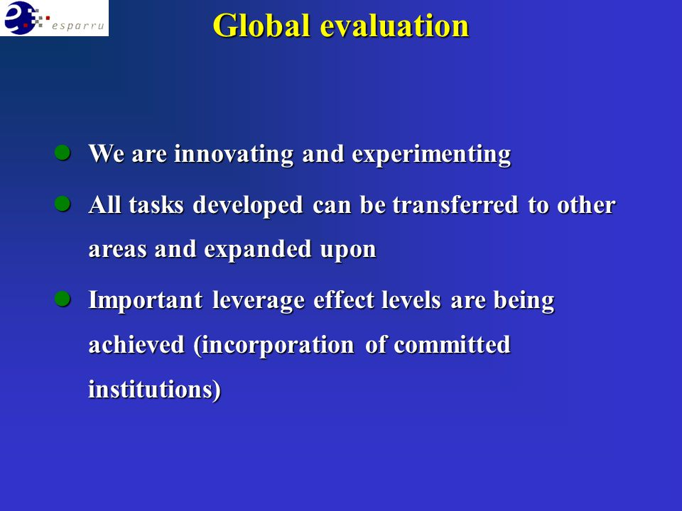 Global evaluation lWe are innovating and experimenting lAll tasks developed can be transferred to other areas and expanded upon lImportant leverage effect levels are being achieved (incorporation of committed institutions)