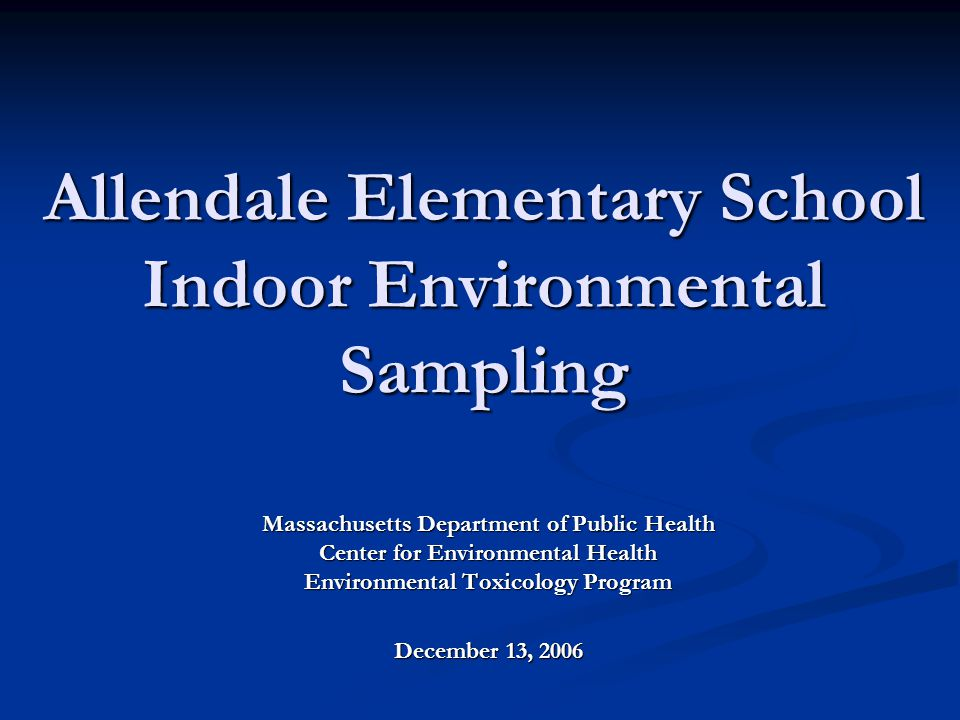 Allendale Elementary School Indoor Environmental Sampling Massachusetts Department of Public Health Center for Environmental Health Environmental Toxicology Program December 13, 2006