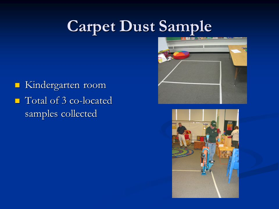 Carpet Dust Sample Kindergarten room Kindergarten room Total of 3 co-located samples collected Total of 3 co-located samples collected