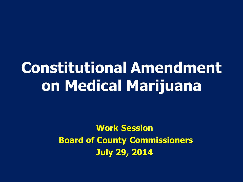 Constitutional Amendment on Medical Marijuana Work Session Board of County Commissioners July 29, 2014