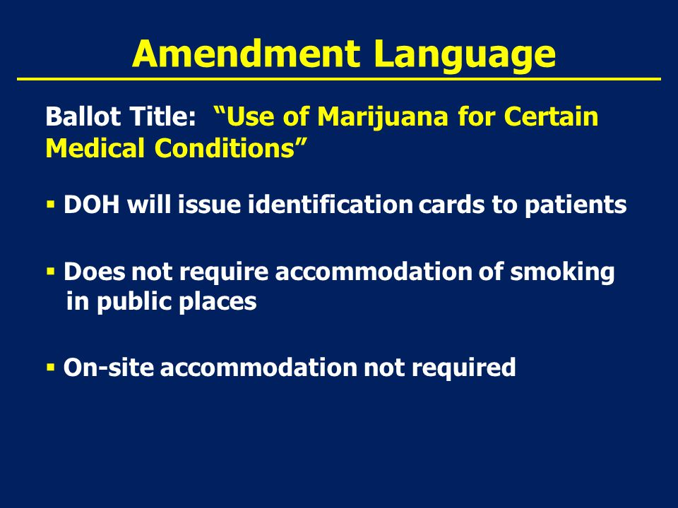 Amendment Language Ballot Title: Use of Marijuana for Certain Medical Conditions  DOH will issue identification cards to patients  Does not require accommodation of smoking in public places  On-site accommodation not required