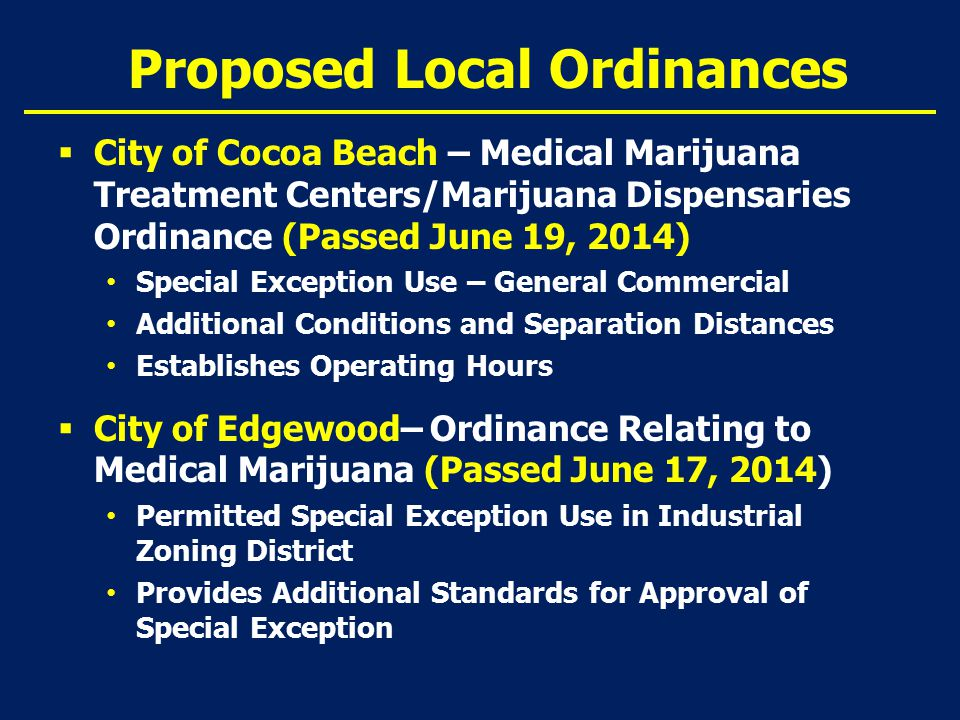 Proposed Local Ordinances  City of Cocoa Beach – Medical Marijuana Treatment Centers/Marijuana Dispensaries Ordinance (Passed June 19, 2014) Special Exception Use – General Commercial Additional Conditions and Separation Distances Establishes Operating Hours  City of Edgewood– Ordinance Relating to Medical Marijuana (Passed June 17, 2014) Permitted Special Exception Use in Industrial Zoning District Provides Additional Standards for Approval of Special Exception