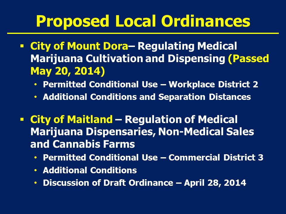 Proposed Local Ordinances  City of Mount Dora– Regulating Medical Marijuana Cultivation and Dispensing (Passed May 20, 2014) Permitted Conditional Use – Workplace District 2 Additional Conditions and Separation Distances  City of Maitland – Regulation of Medical Marijuana Dispensaries, Non-Medical Sales and Cannabis Farms Permitted Conditional Use – Commercial District 3 Additional Conditions Discussion of Draft Ordinance – April 28, 2014