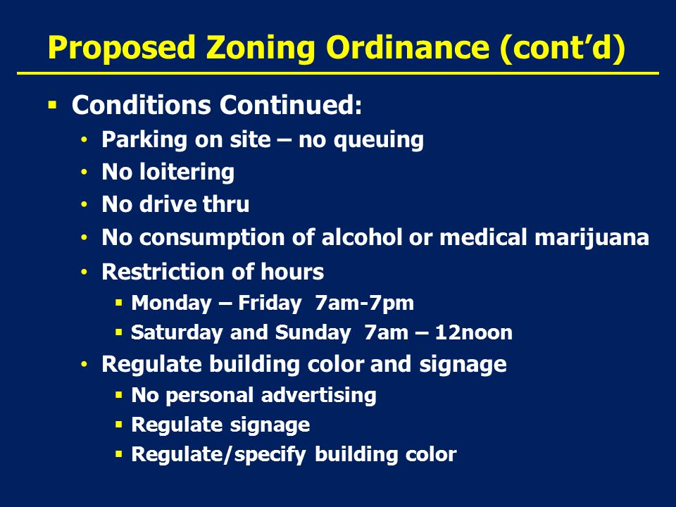 Proposed Zoning Ordinance (cont'd)  Conditions Continued : Parking on site – no queuing No loitering No drive thru No consumption of alcohol or medical marijuana Restriction of hours  Monday – Friday 7am-7pm  Saturday and Sunday 7am – 12noon Regulate building color and signage  No personal advertising  Regulate signage  Regulate/specify building color