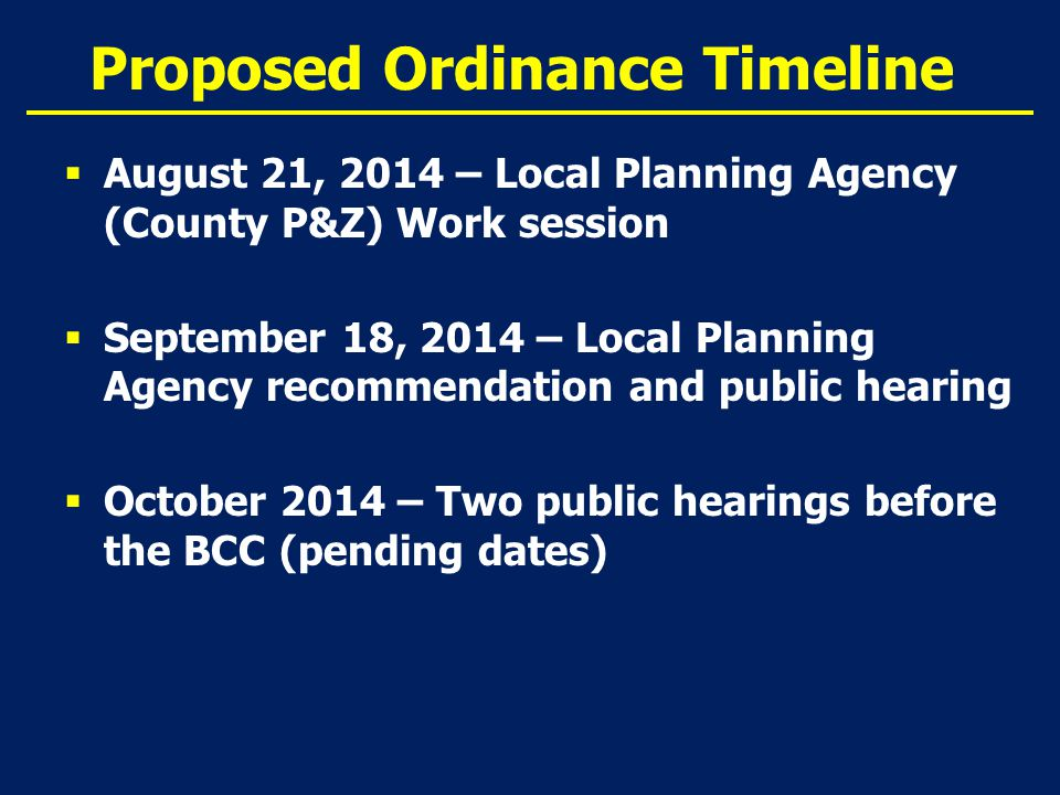 Proposed Ordinance Timeline  August 21, 2014 – Local Planning Agency (County P&Z) Work session  September 18, 2014 – Local Planning Agency recommendation and public hearing  October 2014 – Two public hearings before the BCC (pending dates)