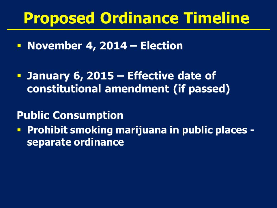 Proposed Ordinance Timeline  November 4, 2014 – Election  January 6, 2015 – Effective date of constitutional amendment (if passed) Public Consumption  Prohibit smoking marijuana in public places - separate ordinance