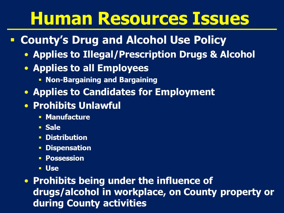 Human Resources Issues  County's Drug and Alcohol Use Policy Applies to Illegal/Prescription Drugs & Alcohol Applies to all Employees  Non-Bargaining and Bargaining Applies to Candidates for Employment Prohibits Unlawful  Manufacture  Sale  Distribution  Dispensation  Possession  Use Prohibits being under the influence of drugs/alcohol in workplace, on County property or during County activities