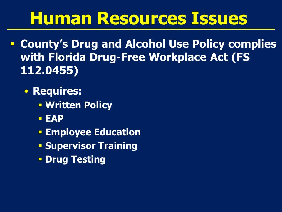 Human Resources Issues  County's Drug and Alcohol Use Policy complies with Florida Drug-Free Workplace Act (FS 112.0455) Requires:  Written Policy  EAP  Employee Education  Supervisor Training  Drug Testing