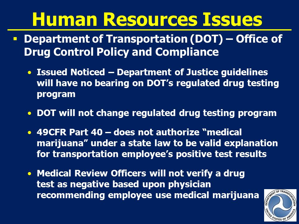 Human Resources Issues  Department of Transportation (DOT) – Office of Drug Control Policy and Compliance Issued Noticed – Department of Justice guidelines will have no bearing on DOT's regulated drug testing program DOT will not change regulated drug testing program 49CFR Part 40 – does not authorize medical marijuana under a state law to be valid explanation for transportation employee's positive test results Medical Review Officers will not verify a drug test as negative based upon physician recommending employee use medical marijuana United States Department of Transportation