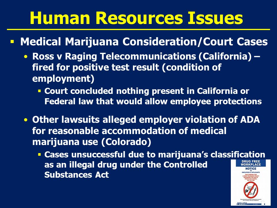 Human Resources Issues  Medical Marijuana Consideration/Court Cases Ross v Raging Telecommunications (California) – fired for positive test result (condition of employment)  Court concluded nothing present in California or Federal law that would allow employee protections Other lawsuits alleged employer violation of ADA for reasonable accommodation of medical marijuana use (Colorado)  Cases unsuccessful due to marijuana's classification as an illegal drug under the Controlled Substances Act