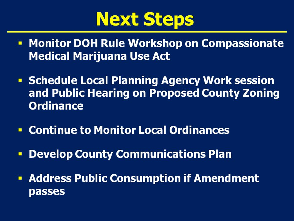 Next Steps  Monitor DOH Rule Workshop on Compassionate Medical Marijuana Use Act  Schedule Local Planning Agency Work session and Public Hearing on Proposed County Zoning Ordinance  Continue to Monitor Local Ordinances  Develop County Communications Plan  Address Public Consumption if Amendment passes