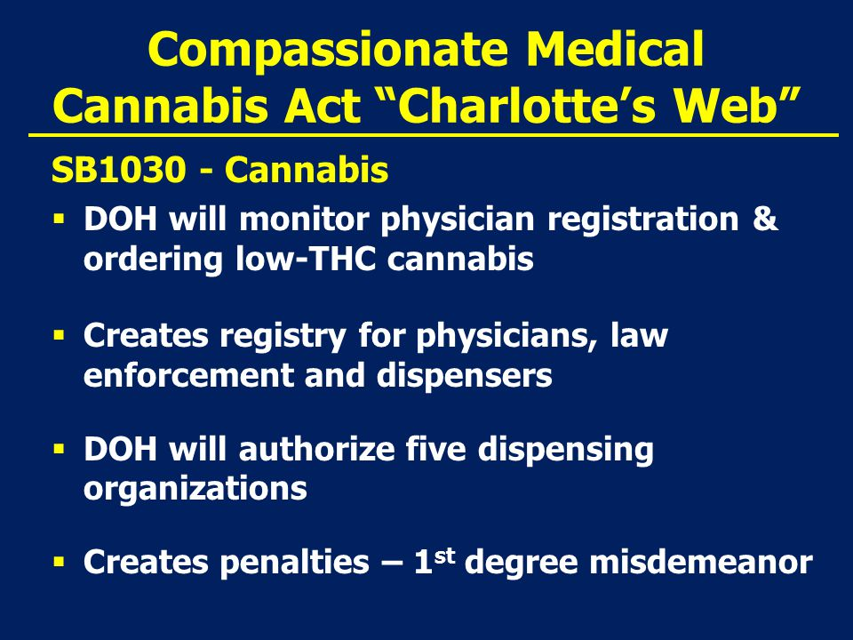 Compassionate Medical Cannabis Act Charlotte's Web SB1030 - Cannabis  DOH will monitor physician registration & ordering low-THC cannabis  Creates registry for physicians, law enforcement and dispensers  DOH will authorize five dispensing organizations  Creates penalties – 1 st degree misdemeanor