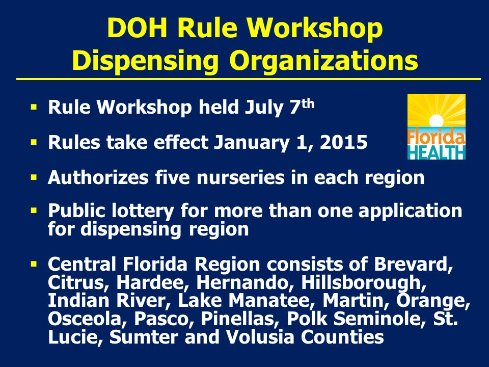 DOH Rule Workshop Dispensing Organizations  Rule Workshop held July 7 th  Rules take effect January 1, 2015  Authorizes five nurseries in each region  Public lottery for more than one application for dispensing region  Central Florida Region consists of Brevard, Citrus, Hardee, Hernando, Hillsborough, Indian River, Lake Manatee, Martin, Orange, Osceola, Pasco, Pinellas, Polk Seminole, St.