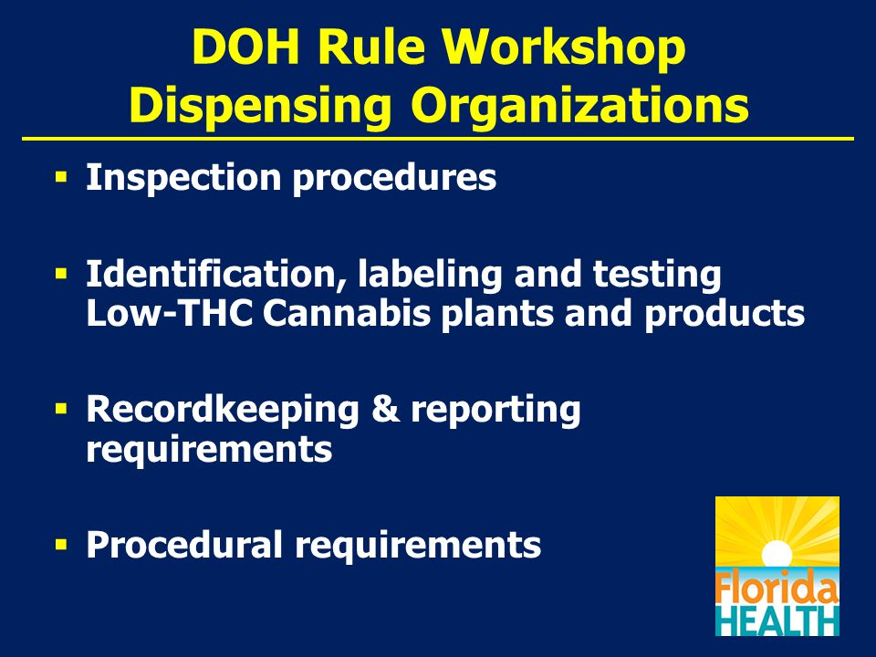 DOH Rule Workshop Dispensing Organizations  Inspection procedures  Identification, labeling and testing Low-THC Cannabis plants and products  Recordkeeping & reporting requirements  Procedural requirements
