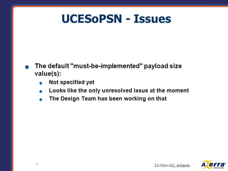 7 21-Nov-02, Atlanta UCESoPSN - Issues The default must-be-implemented payload size value(s): Not specified yet Looks like the only unresolved issue at the moment The Design Team has been working on that
