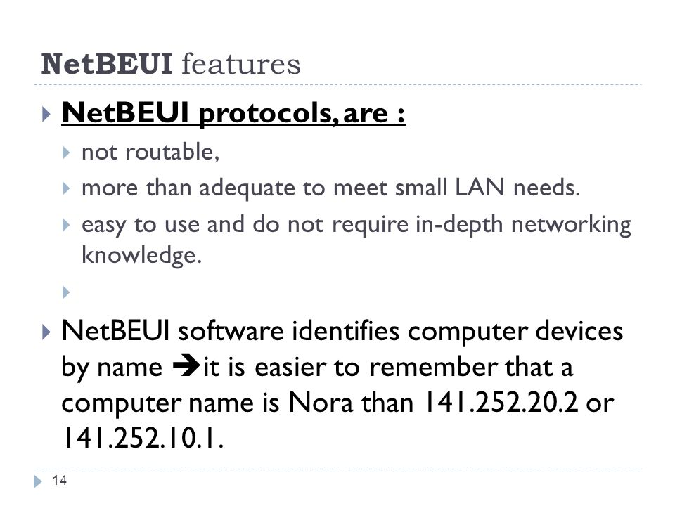 NetBEUI features  NetBEUI protocols, are :  not routable,  more than adequate to meet small LAN needs.