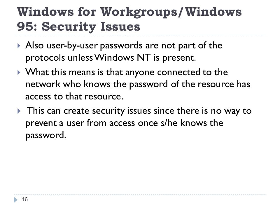 Windows for Workgroups/Windows 95: Security Issues  Also user-by-user passwords are not part of the protocols unless Windows NT is present.