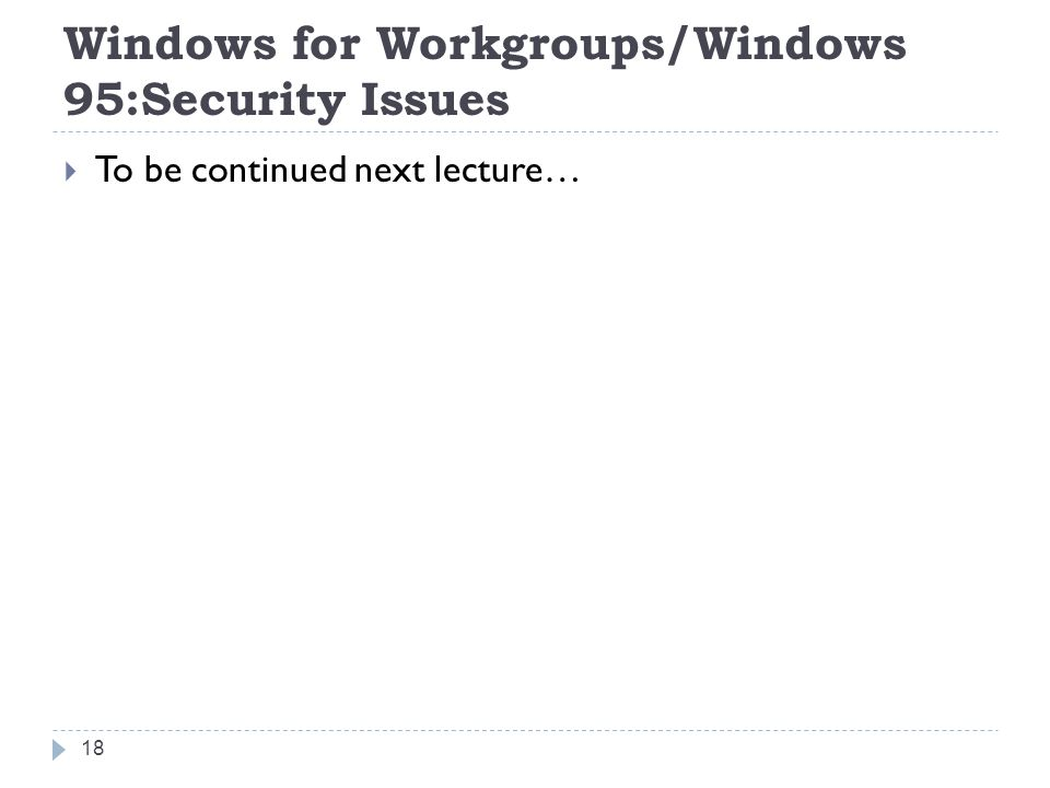 Windows for Workgroups/Windows 95:Security Issues  To be continued next lecture… 18