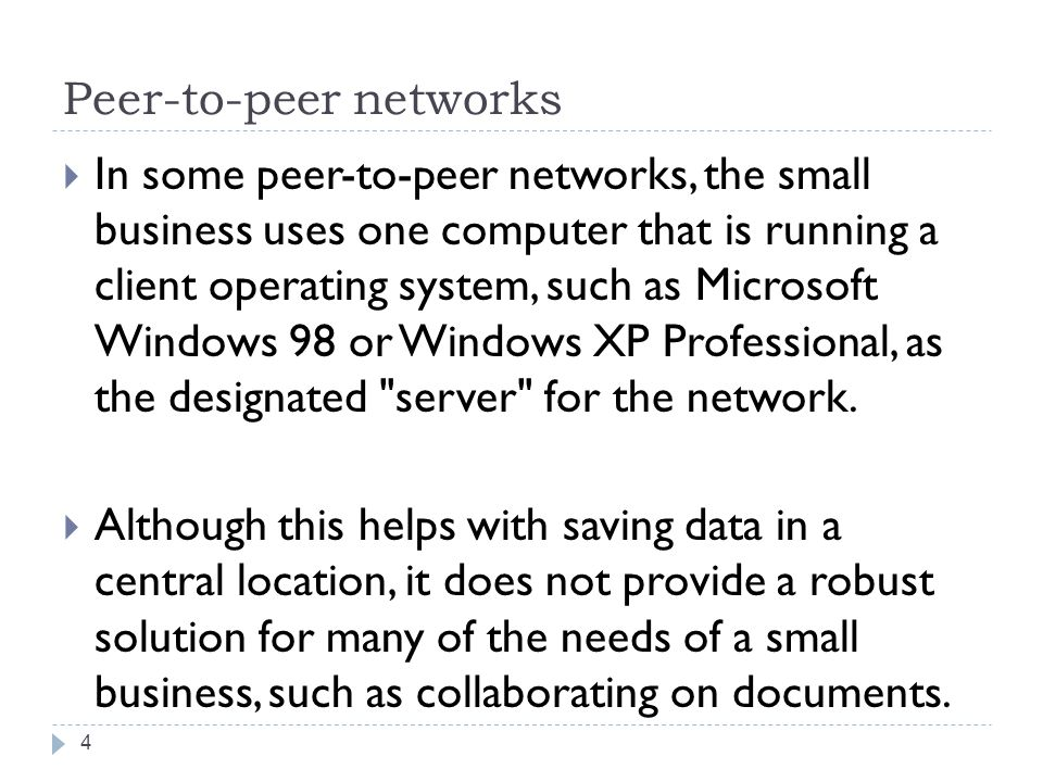 Peer-to-peer networks  In some peer-to-peer networks, the small business uses one computer that is running a client operating system, such as Microsoft Windows 98 or Windows XP Professional, as the designated server for the network.