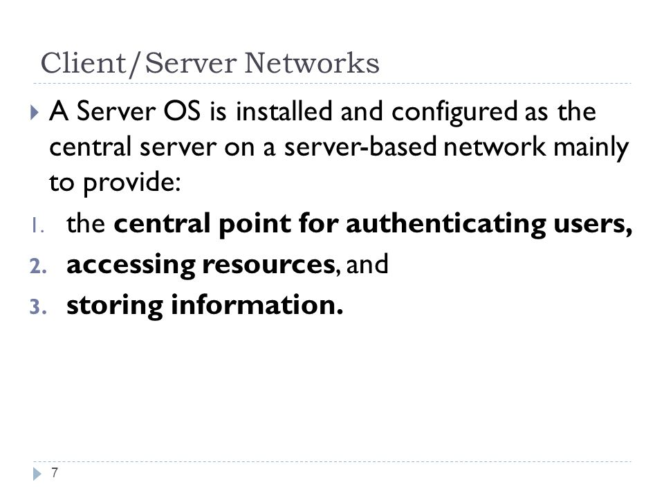 Client/Server Networks  A Server OS is installed and configured as the central server on a server-based network mainly to provide: 1.