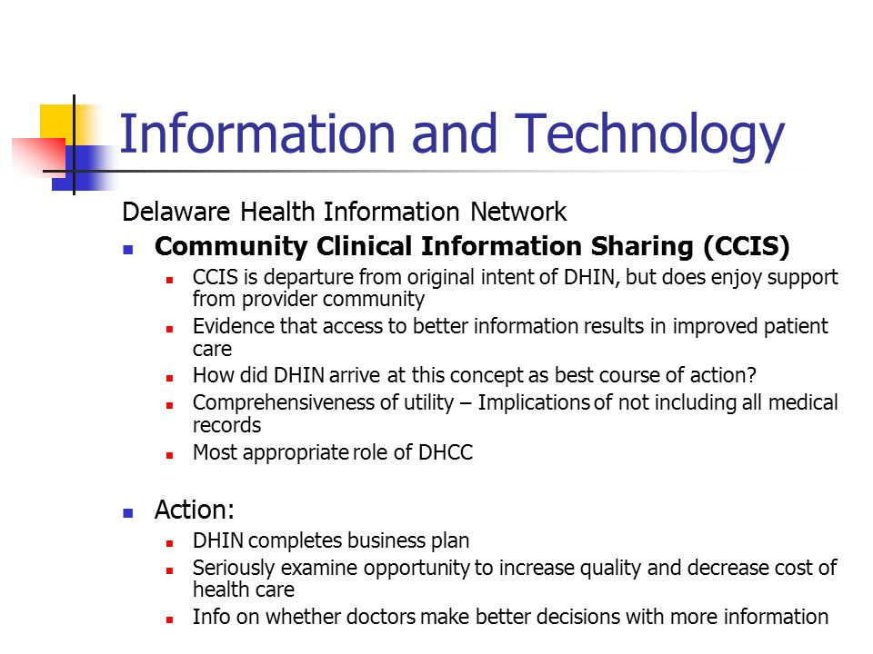 Information and Technology Delaware Health Information Network Community Clinical Information Sharing (CCIS) CCIS is departure from original intent of DHIN, but does enjoy support from provider community Evidence that access to better information results in improved patient care How did DHIN arrive at this concept as best course of action.