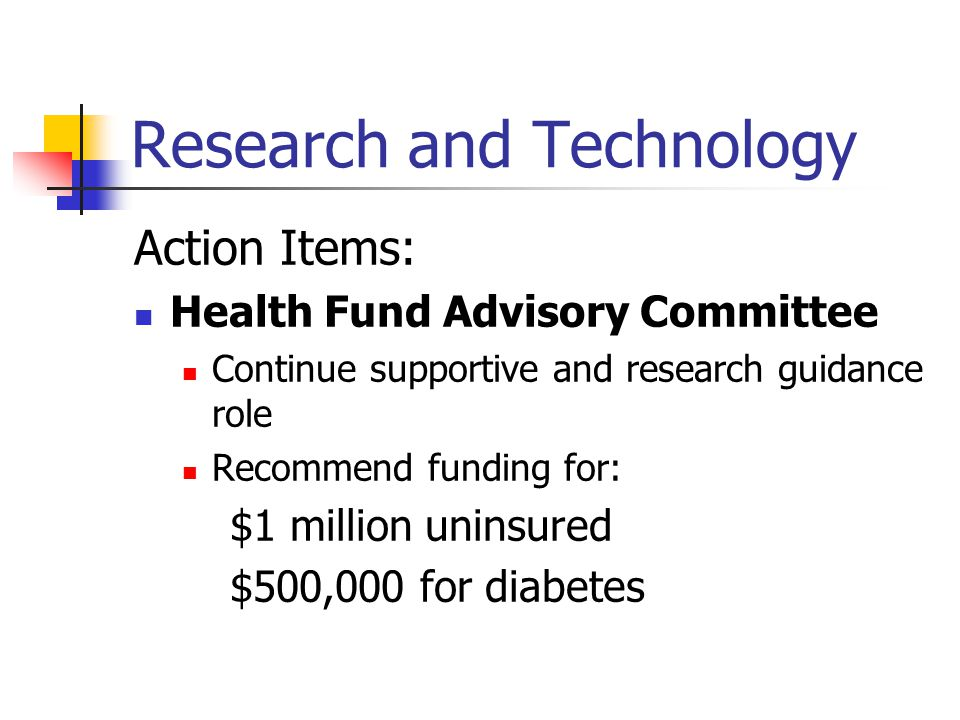 Research and Technology Action Items: Health Fund Advisory Committee Continue supportive and research guidance role Recommend funding for: $1 million uninsured $500,000 for diabetes
