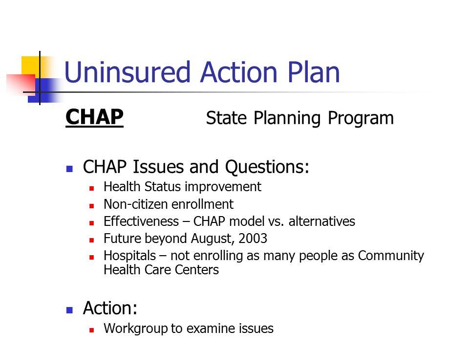 Uninsured Action Plan CHAP State Planning Program CHAP Issues and Questions: Health Status improvement Non-citizen enrollment Effectiveness – CHAP model vs.