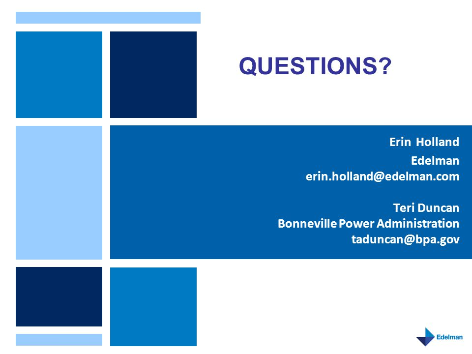 Erin Holland Edelman erin.holland@edelman.com Teri Duncan Bonneville Power Administration taduncan@bpa.gov QUESTIONS?