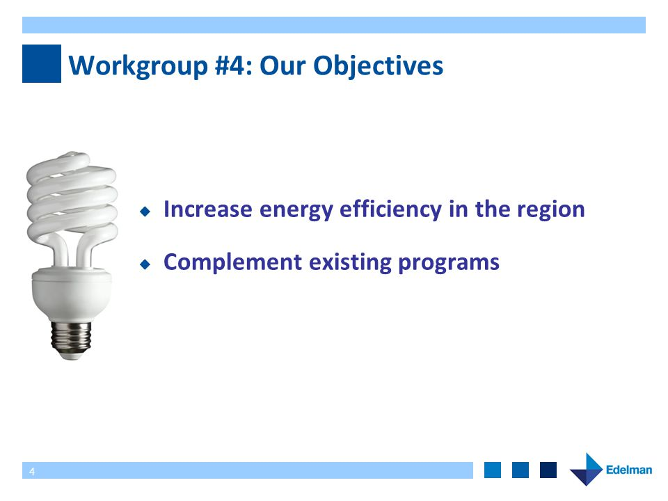 4 Workgroup #4: Our Objectives  Increase energy efficiency in the region  Complement existing programs