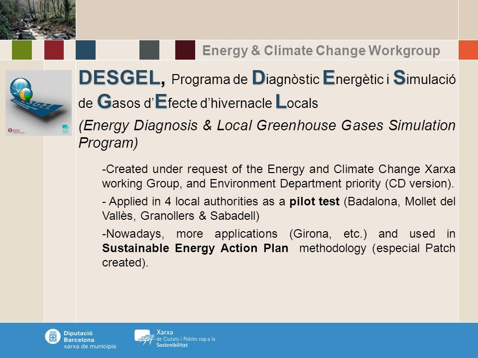Energy & Climate Change Workgroup DESGELDES GEL DESGEL, Programa de D iagnòstic E nergètic i S imulació de G asos d' E fecte d'hivernacle L ocals (Energy Diagnosis & Local Greenhouse Gases Simulation Program) -Created under request of the Energy and Climate Change Xarxa working Group, and Environment Department priority (CD version).
