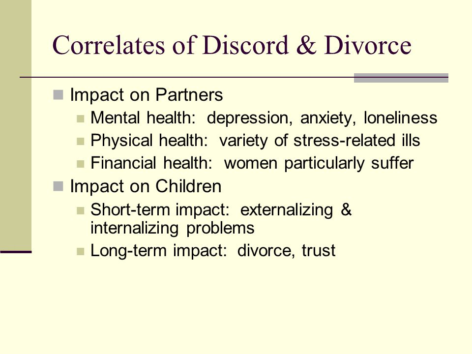 Correlates of Discord & Divorce Impact on Partners Mental health: depression, anxiety, loneliness Physical health: variety of stress-related ills Fina