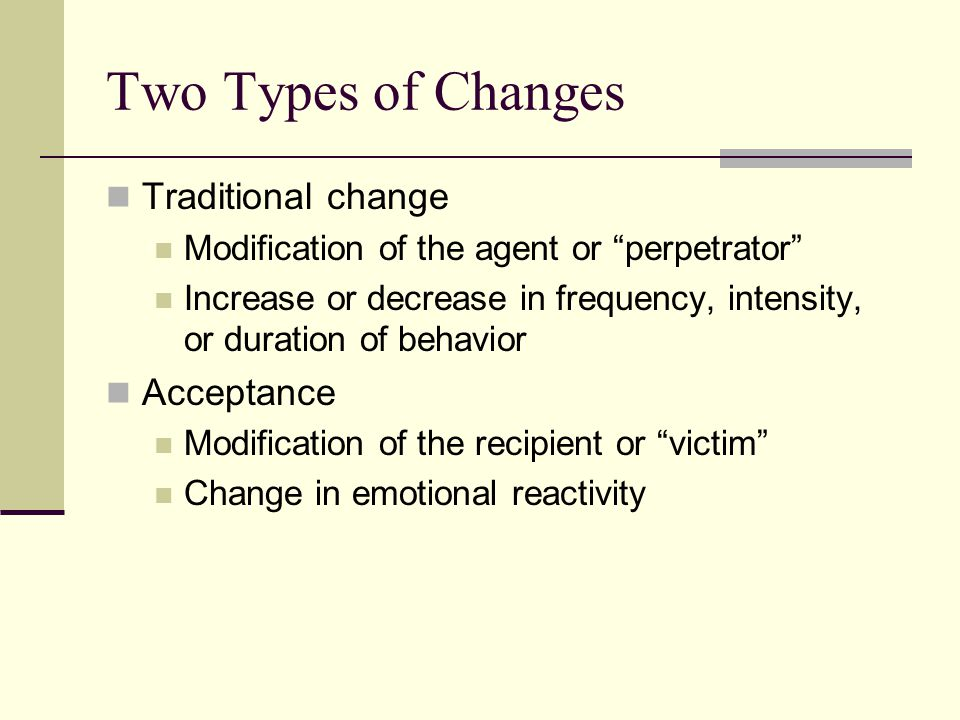 """Two Types of Changes Traditional change Modification of the agent or """"perpetrator"""" Increase or decrease in frequency, intensity, or duration of behavi"""