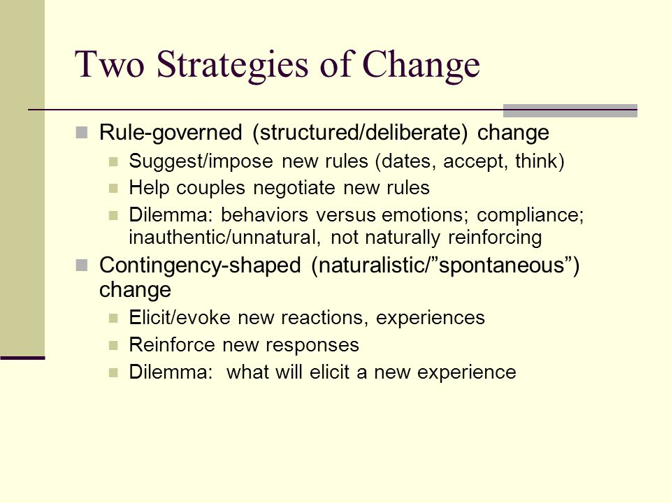 Two Strategies of Change Rule-governed (structured/deliberate) change Suggest/impose new rules (dates, accept, think) Help couples negotiate new rules