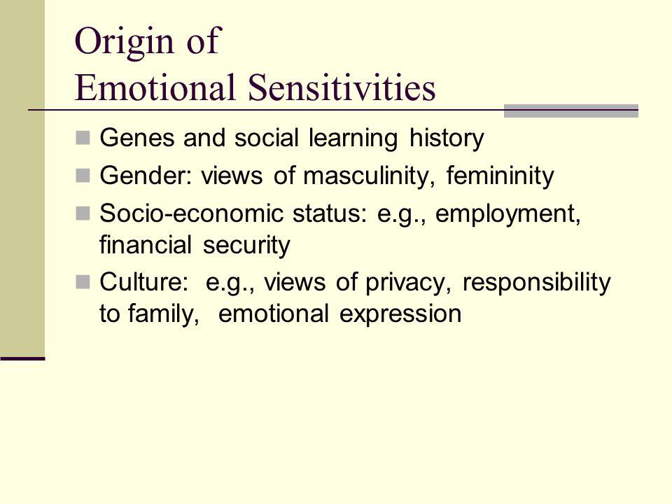 Origin of Emotional Sensitivities Genes and social learning history Gender: views of masculinity, femininity Socio-economic status: e.g., employment,