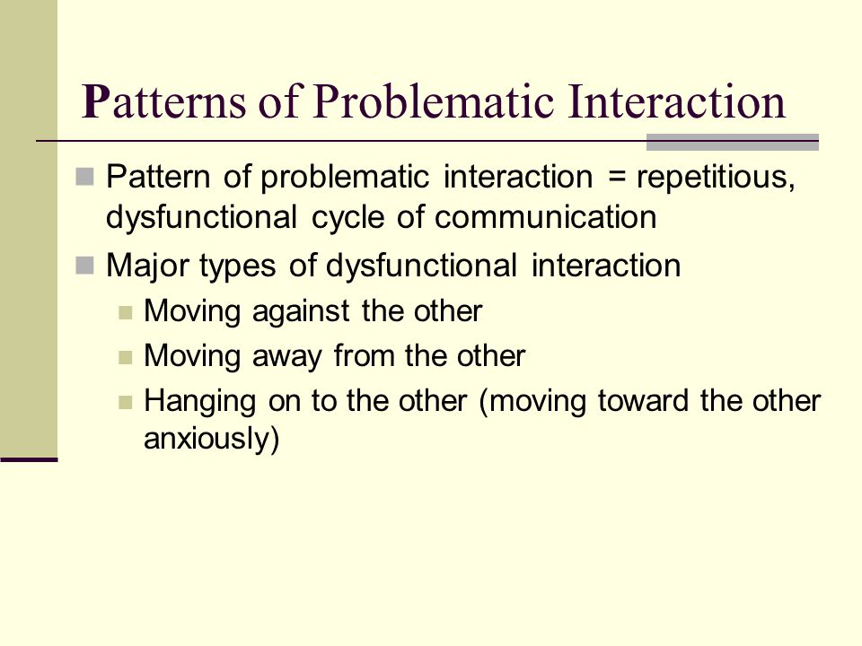 Patterns of Problematic Interaction Pattern of problematic interaction = repetitious, dysfunctional cycle of communication Major types of dysfunctiona