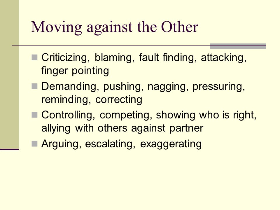 Moving against the Other Criticizing, blaming, fault finding, attacking, finger pointing Demanding, pushing, nagging, pressuring, reminding, correctin