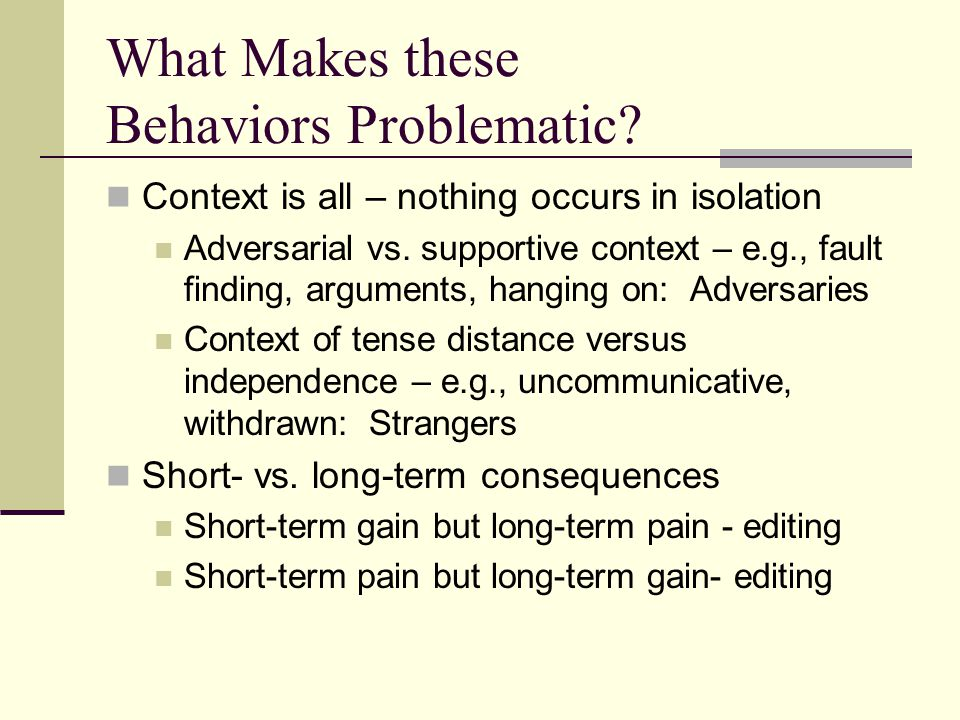 What Makes these Behaviors Problematic? Context is all – nothing occurs in isolation Adversarial vs. supportive context – e.g., fault finding, argumen